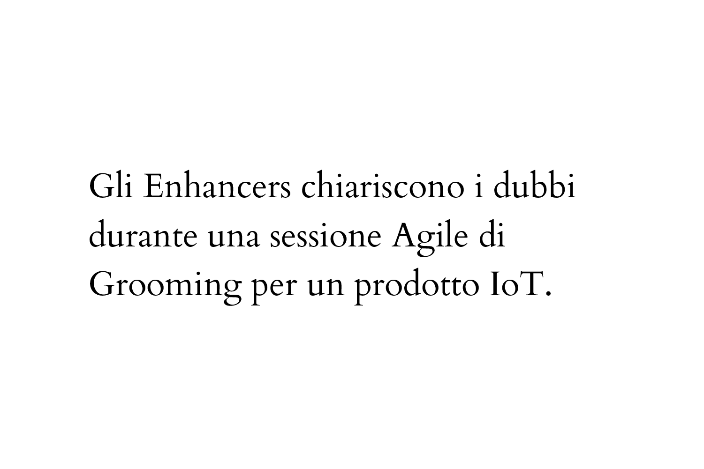 Gli Enhancers chiariscono i dubbi durante una sessione Agile di Grooming per un prodotto IoT.