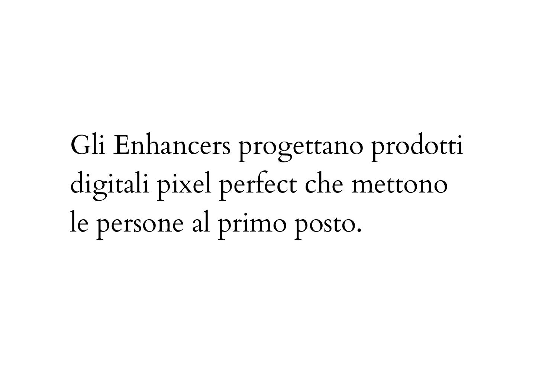 Gli Enhancers progettano prodotti digitali pixel perfect che mettono le persone al primo posto. (Human Centered Design)