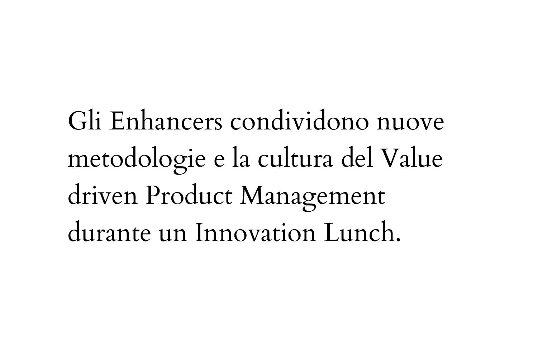 Gli Enhancers condividono nuove metodologie e la cultura del Value driven Product Management durante un Innovation Lunch.