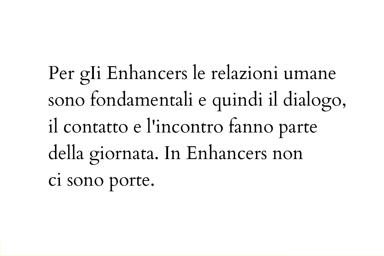 Per gli Enhancers le relazioni umane sono fondamentali e quindi il dialogo, il contatto e l'incontro fanno parte della giornata. In Enhancers non ci sono porte.