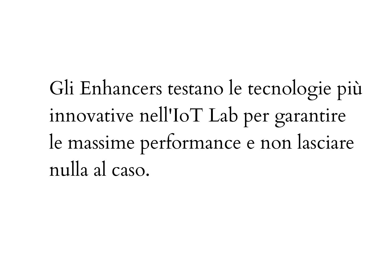 Gli Enhancers testano le tecnologie più innovative nell'IoT Lab per garantire le massime performance e non lasciare nulla al caso.